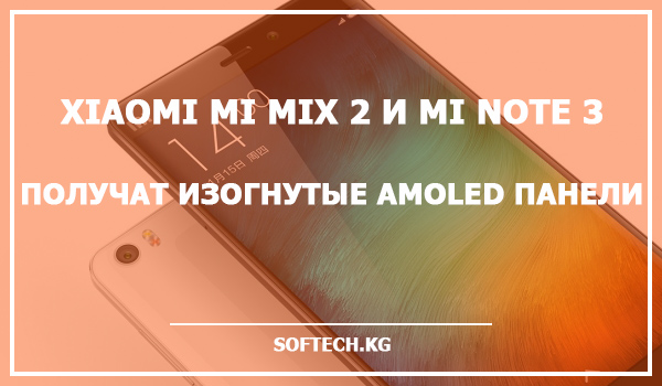 Xiaomi Mi Mix 2 и Mi Note 3 получат изогнутые AMOLED панели