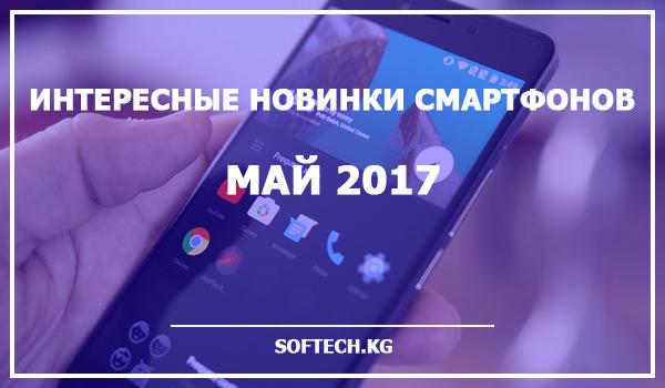 Интересные новинки смартфонов — май 2017