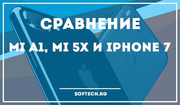 Сравнение Mi A1, Mi 5X и iPhone 7