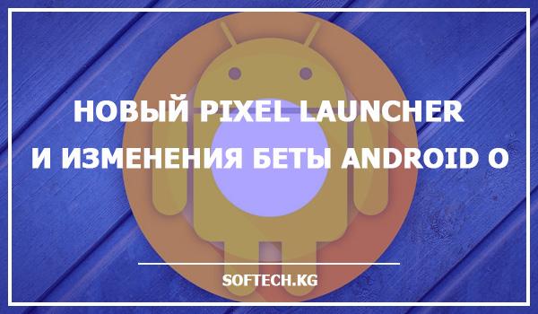 Новый Pixel Launcher и изменения беты Android O